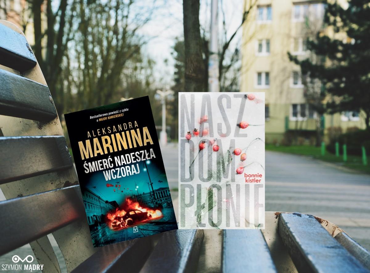 """Książki: Aleksandra Marinina """"Śmierć nadeszła wczoraj"""" / Bonnie Kistler """"Nasz dom płonie"""""""